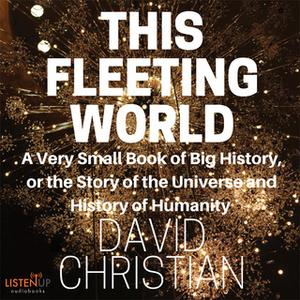«This Fleeting World:A Very Small Book of Big History: The Story of the Universe and History of Humanity» by David Chris