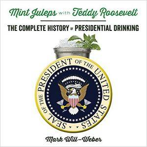 Mint Juleps with Teddy Roosevelt: The Complete History of Presidential Drinking [Audiobook]