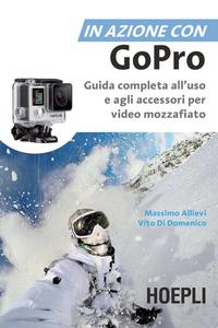 Massimo Allievi, Vito Di Domenico – In azione con Go Pro. Guida completa all'uso e agli accessori per video (2015) [Repost]