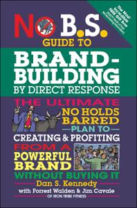 No B.S. Guide to Brand-Building by Direct Response: The Ultimate No Holds Barred Plan to Creating and Profiting...