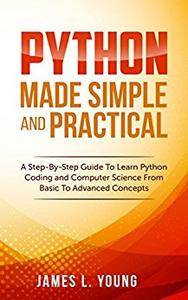 Python Made Simple and Practical: A Step-By-Step Guide To Learn Python Coding and Computer Science From Basic To Advanced