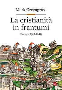 Mark Greengrass - La cristianità in frantumi. Europa 1517-1648 (2017)