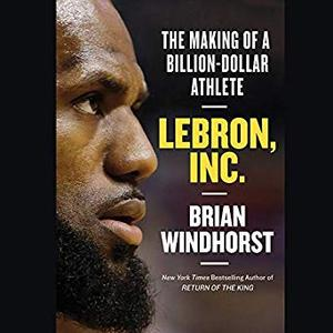 LeBron, Inc.: The Making of a Billion-Dollar Athlete [Audiobook]
