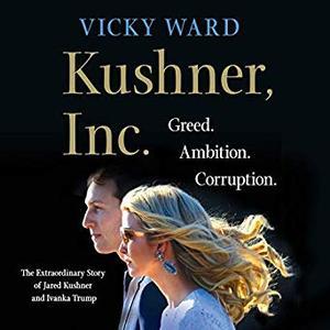 Kushner, Inc.: Greed. Ambition. Corruption. The Extraordinary Story of Jared Kushner and Ivanka Trump [Audiobook]