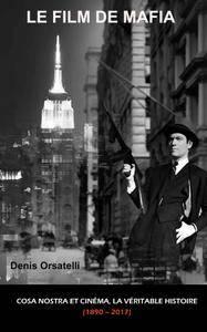 Denis Orsatelli - LE FILM DE MAFIA. Cosa Nostra et Cinéma, la véritable histoire (1890 – 2017)
