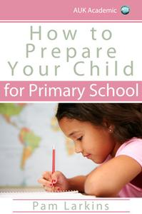 «How to Prepare Your Child for Primary School» by Pam Larkins