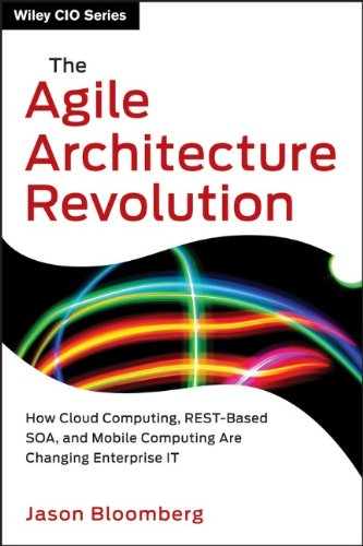 The Agile Architecture Revolution: How Cloud Computing, REST-Based SOA, and Mobile Computing Are Changing Enterprise (repost)