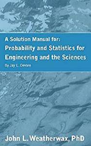 A Solution Manual For the Book: Probability and Statistics: For Engineering and the Sciences by Jay L. Devore.