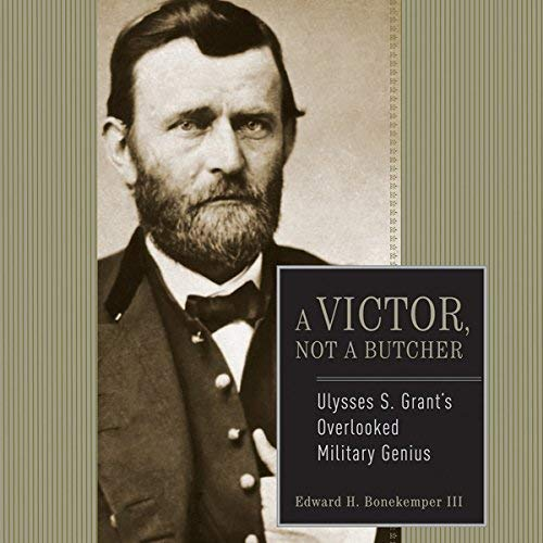 Ulysses S. Grant: A Victor, Not a Butcher: The Military Genius of the Man Who Won the Civil War [Audiobook]