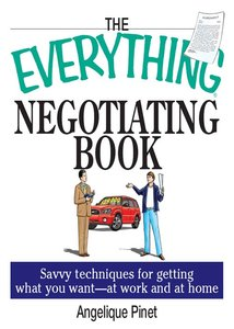 The Everything Negotiating Book: Savvy Techniques For Getting What You Want --at Work And At Home
