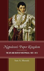 Napoleon's Paper Kingdom: The Life and Death of Westphalia, 1807–1813
