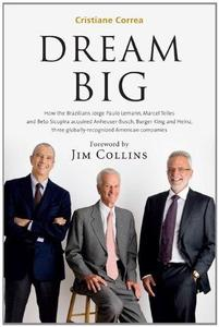 Dream Big (Sonho Grande): How the Brazilian Trio behind 3G Capital - Jorge Paulo Lemann, Marcel Telles and Beto Sicupira Acquir