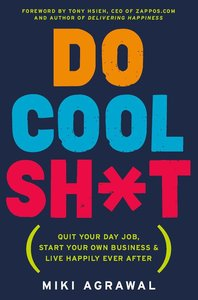 Do Cool Sh*t: Quit Your Day Job, Start Your Own Business, and Live Happily Ever After (repost)