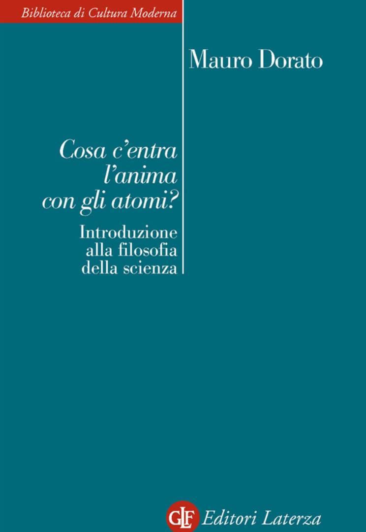 Mauro Dorato - Cosa c'entra l'anima con gli atomi? Introduzione alla filosofia della scienza