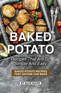 Baked Potato Recipes That Are So Simple and Easy: Baked Potato Recipes That Anyone Can Make