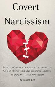 Covert Narcissism: Signs of a Covert Narcissist, Ways to Protect Yourself from Their Manipulation and How to Deal With...