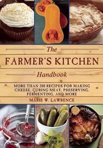 The Farmer's Kitchen Handbook More Than 200 Recipes for Making Cheese, Curing Meat, Preserving, F...