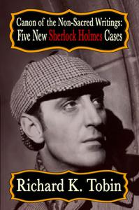 «Canon of The Non-Sacred Writings - Five New Sherlock Holmes Cases» by Richard K. Tobin