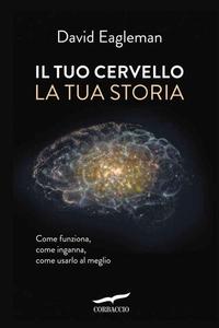 David Eagleman - Il tuo cervello, la tua storia. Come funziona, come inganna come usarlo al meglio (2016)