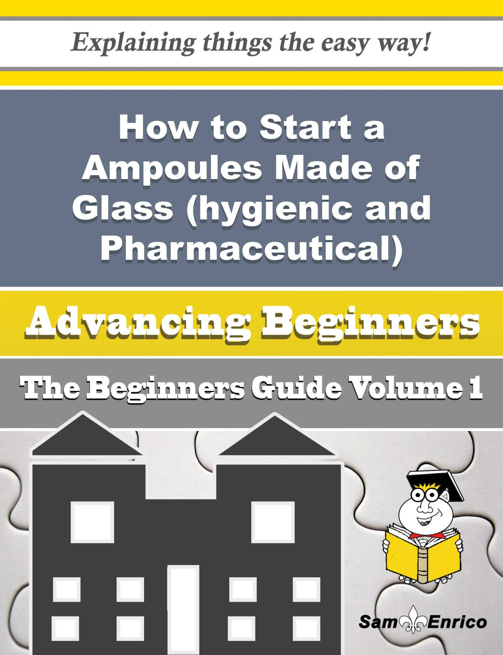 How to Start a Ampoules Made of Glass (hygienic and Pharmaceutical) Business (Beginners Guide)
