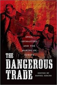 The Dangerous Trade: Spies, Spymasters and the Making of  Europe