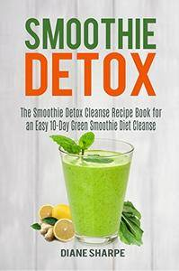 Smoothie Detox: The Smoothie Detox Cleanse Recipe Book for an Easy 10-Day Green Smoothie Diet Cleanse