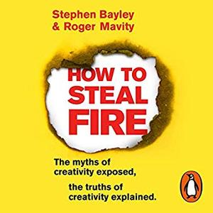 How to Steal Fire: The Myths of Creativity Exposed, The Truths of Creativity Explained [Audiobook]