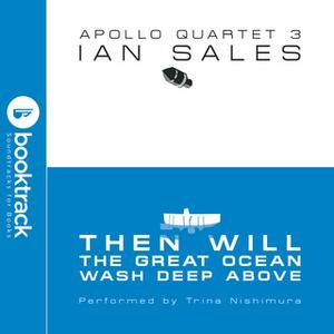 «Then Will The Great Ocean Wash Deep Above: Apollo Quartet Book 3 [Booktrack Soundtrack Edition]» by Ian Sales