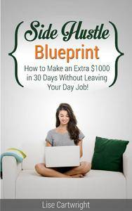 Side Hustle Blueprint: How to Make an Extra $1000 in 30 Days Without Leaving Your Day Job!