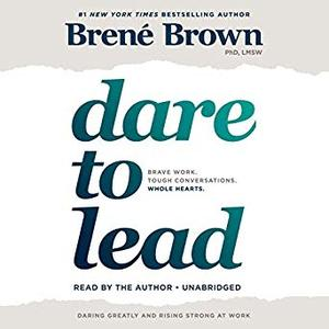 Dare to Lead: Brave Work. Tough Conversations. Whole Hearts. [Audiobook]