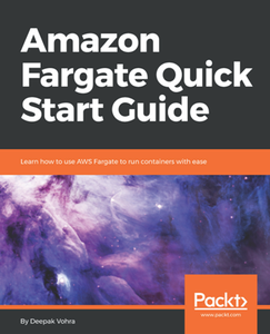 Amazon Fargate Quick Start Guide : Learn How to Use AWS Fargate to Run Containers with Ease