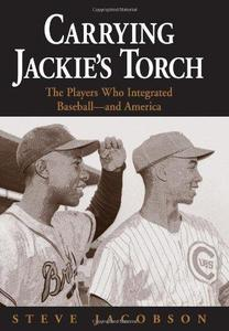 Carrying Jackie's Torch: The Players Who Integrated Baseball--and America
