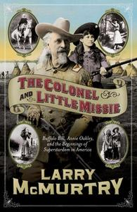 «The Colonel and Little Missie: Buffalo Bill, Annie Oakley, and the Beginnings of» by Larry McMurtry