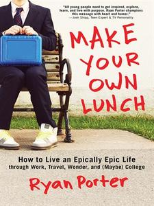 Make Your Own Lunch: How to Live an Epically Epic Life through Work, Travel, Wonder, and (Maybe) College (repost)