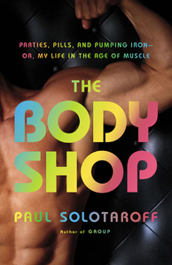 The Body Shop: Parties, Pills, and Pumping Iron – Or, My Life in the Age of Muscle (repost)