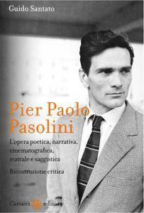"""Guido Santato, """"Pier Paolo Pasolini: L'opera poetica, narrativa, cinematografica, teatrale e saggistica. Ricostruzione critica"""""""