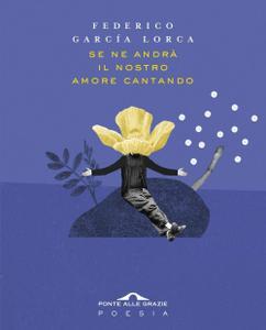 Federico García Lorca - Se ne andrà il nostro amore cantando