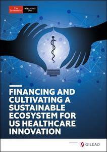The Economist (Intelligence Unit) - Financing and Cultivating a Sustainable Ecosystem for Us Healthcare Innovation (2018)