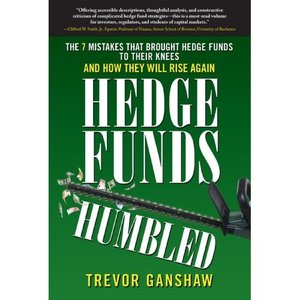 Hedge Funds, Humbled: The 7 Mistakes That Brought Hedge Funds to Their Knees and How They Will Rise Again (repost)