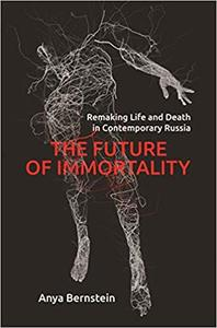The Future of Immortality: Remaking Life and Death in Contemporary Russia
