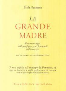 Erich Neumann - La grande madre. Fenomenologia delle configurazioni femminili dell'inconscio