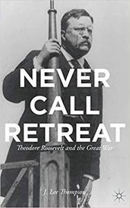 Never Call Retreat: Theodore Roosevelt and the Great War