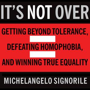 «It's Not Over: Getting Beyond Tolerance, Defeating Homophobia, and Winning True Equality» by Michelangelo Signorile