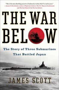 «The War Below: The Story of Three Submarines That Battled Japan» by James Scott
