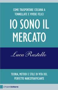 Luca Rastello - Io sono il mercato. Come trasportare cocaina a tonnellate e vivere felici
