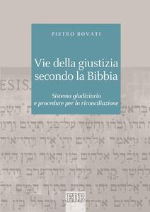 Pietro Bovati - Vie della giustizia secondo la Bibbia. Sistema giudiziario e procedure per la riconciliazione (2014)