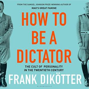How to Be a Dictator: The Cult of Personality in the Twentieth Century [Audiobook]