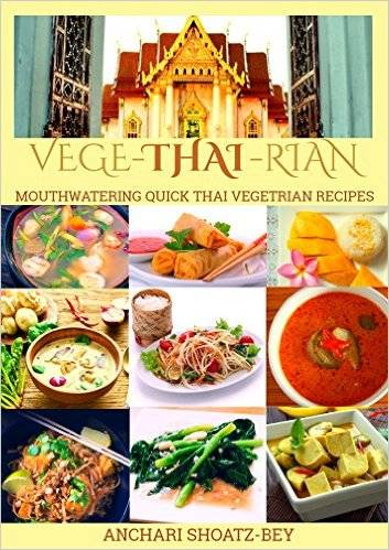 THAI FOOD: VEGE-THAI-RIAN: MOUTHWATERING THAI VEGETARIAN RECIPES: Child Approved Simple Recipes, Fusion Dishes and deserts...