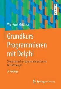 Grundkurs Programmieren mit Delphi: Systematisch programmieren lernen für Einsteiger, 5. Auflage