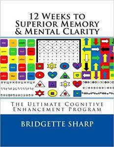 12 Weeks to Superior Memory & Mental Clarity: The Ultimate Cognitive Enhancement Program [Kindle Edition]